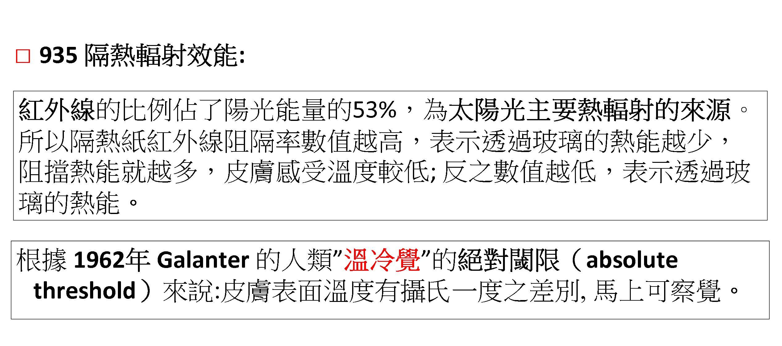 """紅外線的比例佔了陽光能量的53%,為太陽光主要熱輻射的來源。 所以隔熱紙紅外線阻隔率數值越高,表示透過玻璃的熱能越少,阻擋熱能就越多,皮膚感受溫度較低; 反之數值越低,表示透過玻璃的熱能。  根據 1962年 Galanter 的人類""""溫冷覺""""的絕對閾限(absolute threshold)來說:皮膚表面溫度有攝氏一度之差別, 馬上可察覺。"""